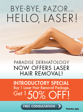 Bye-Bye, Razor... Hello, Laser! Paradise Dermatology now offers laser hair removal. Introductory special: buy 1 laster hair removal package, get one 50% off! Click to schedule a free consultation. Restrictions apply.